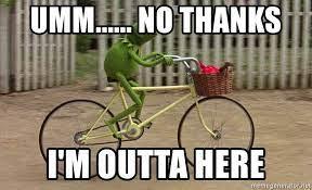 Umm...... No Thanks I'm outta here - kermit bike | Meme Generator